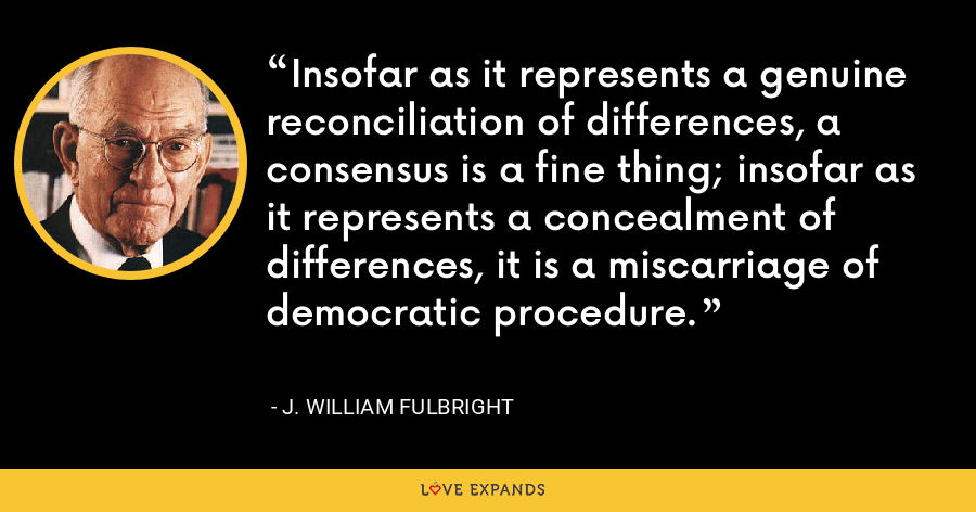 Insofar as it represents a genuine reconciliation of differences, a consensus is a fine thing; insofar as it represents a concealment of differences, it is a miscarriage of democratic procedure. - J. William Fulbright