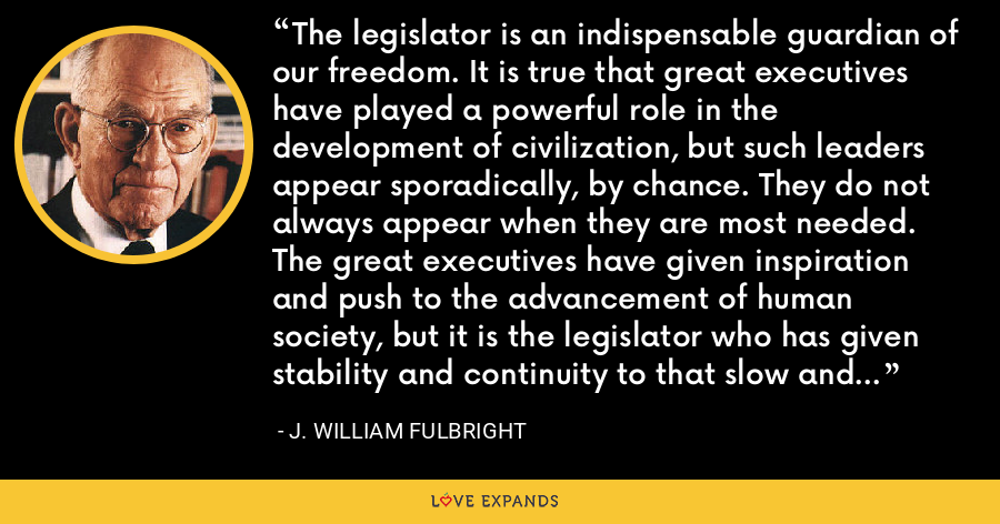 The legislator is an indispensable guardian of our freedom. It is true that great executives have played a powerful role in the development of civilization, but such leaders appear sporadically, by chance. They do not always appear when they are most needed. The great executives have given inspiration and push to the advancement of human society, but it is the legislator who has given stability and continuity to that slow and painful progress. - J. William Fulbright