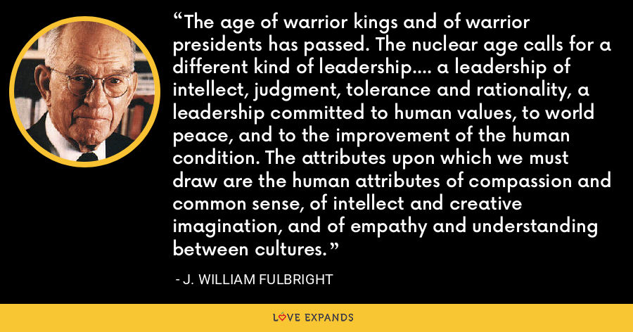 The age of warrior kings and of warrior presidents has passed. The nuclear age calls for a different kind of leadership.... a leadership of intellect, judgment, tolerance and rationality, a leadership committed to human values, to world peace, and to the improvement of the human condition. The attributes upon which we must draw are the human attributes of compassion and common sense, of intellect and creative imagination, and of empathy and understanding between cultures. - J. William Fulbright