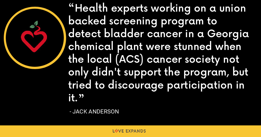 Health experts working on a union backed screening program to detect bladder cancer in a Georgia chemical plant were stunned when the local (ACS) cancer society not only didn't support the program, but tried to discourage participation in it. - Jack Anderson