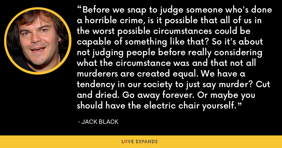 Before we snap to judge someone who's done a horrible crime, is it possible that all of us in the worst possible circumstances could be capable of something like that? So it's about not judging people before really considering what the circumstance was and that not all murderers are created equal. We have a tendency in our society to just say murder? Cut and dried. Go away forever. Or maybe you should have the electric chair yourself. - Jack Black