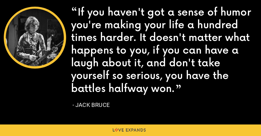 If you haven't got a sense of humor you're making your life a hundred times harder. It doesn't matter what happens to you, if you can have a laugh about it, and don't take yourself so serious, you have the battles halfway won. - Jack Bruce