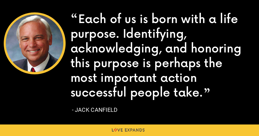 Each of us is born with a life purpose. Identifying, acknowledging, and honoring this purpose is perhaps the most important action successful people take. - Jack Canfield