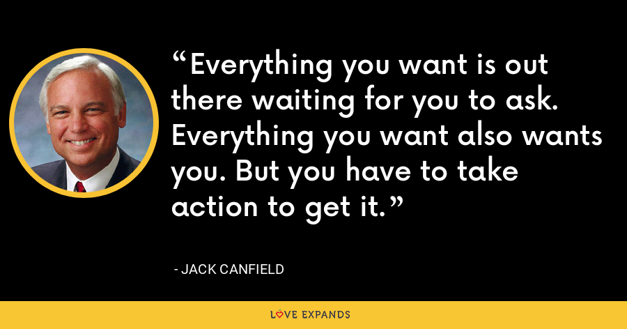 Everything you want is out there waiting for you to ask. Everything you want also wants you. But you have to take action to get it. - Jack Canfield
