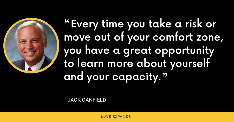 Every time you take a risk or move out of your comfort zone, you have a great opportunity to learn more about yourself and your capacity. - Jack Canfield