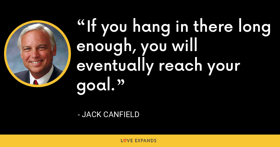 If you hang in there long enough, you will eventually reach your goal. - Jack Canfield