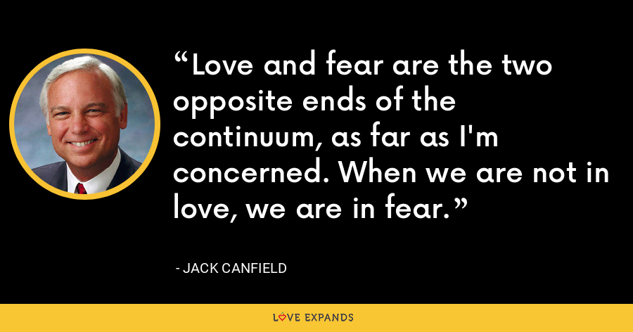 Love and fear are the two opposite ends of the continuum, as far as I'm concerned. When we are not in love, we are in fear. - Jack Canfield