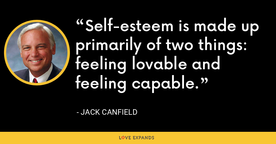 Self-esteem is made up primarily of two things: feeling lovable and feeling capable. - Jack Canfield