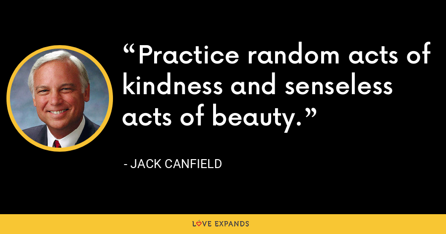 Practice random acts of kindness and senseless acts of beauty. - Jack Canfield