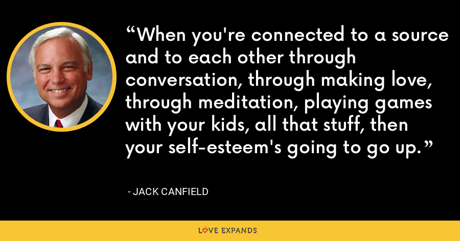 When you're connected to a source and to each other through conversation, through making love, through meditation, playing games with your kids, all that stuff, then your self-esteem's going to go up. - Jack Canfield