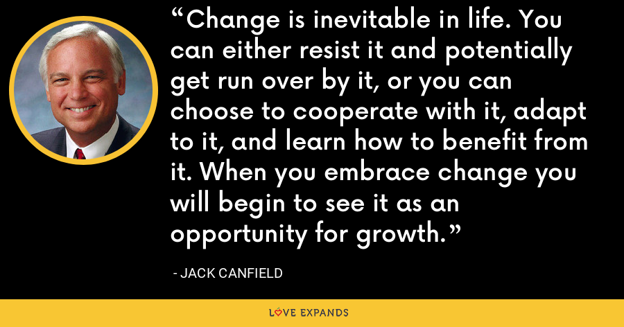 Change is inevitable in life. You can either resist it and potentially get run over by it, or you can choose to cooperate with it, adapt to it, and learn how to benefit from it. When you embrace change you will begin to see it as an opportunity for growth. - Jack Canfield