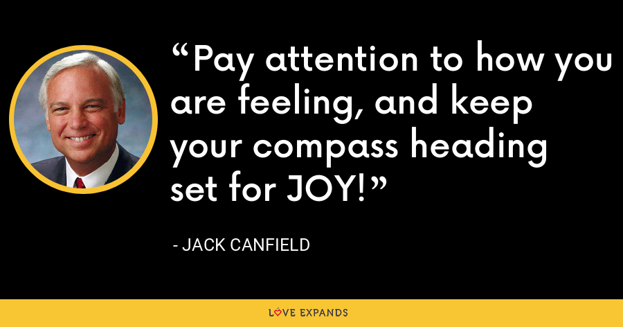 Pay attention to how you are feeling, and keep your compass heading set for JOY! - Jack Canfield