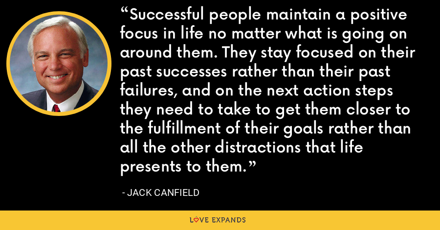 Successful people maintain a positive focus in life no matter what is going on around them. They stay focused on their past successes rather than their past failures, and on the next action steps they need to take to get them closer to the fulfillment of their goals rather than all the other distractions that life presents to them. - Jack Canfield
