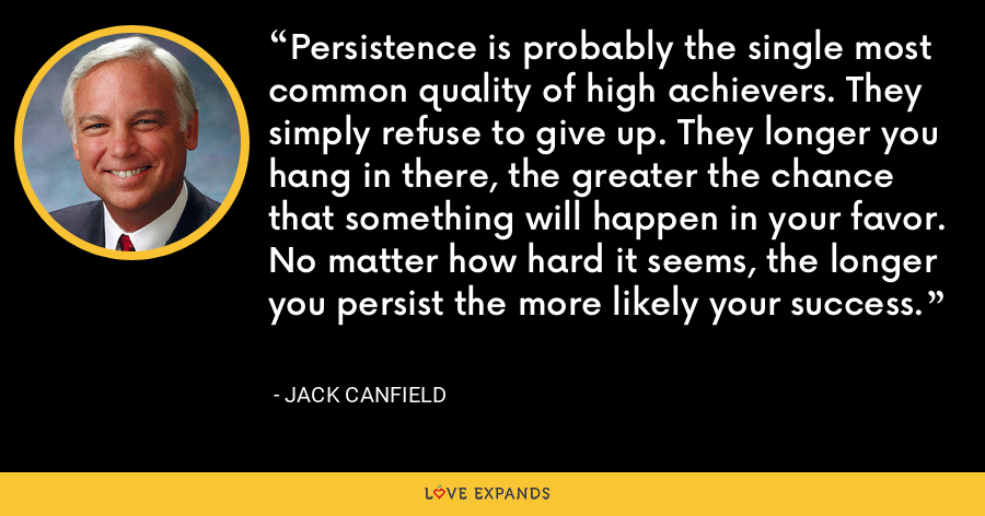 Persistence is probably the single most common quality of high achievers. They simply refuse to give up. They longer you hang in there, the greater the chance that something will happen in your favor. No matter how hard it seems, the longer you persist the more likely your success. - Jack Canfield