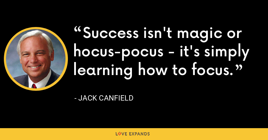 Success isn't magic or hocus-pocus - it's simply learning how to focus. - Jack Canfield