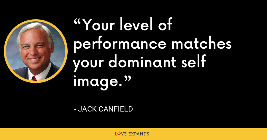 Your level of performance matches your dominant self image. - Jack Canfield
