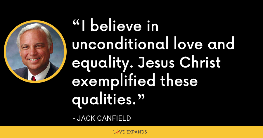 I believe in unconditional love and equality. Jesus Christ exemplified these qualities. - Jack Canfield
