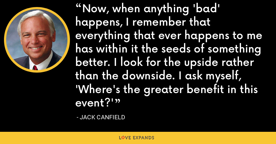 Now, when anything 'bad' happens, I remember that everything that ever happens to me has within it the seeds of something better. I look for the upside rather than the downside. I ask myself, 'Where's the greater benefit in this event?' - Jack Canfield