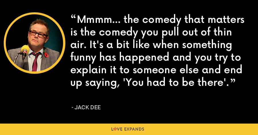 Mmmm... the comedy that matters is the comedy you pull out of thin air. It's a bit like when something funny has happened and you try to explain it to someone else and end up saying, 'You had to be there'. - Jack Dee