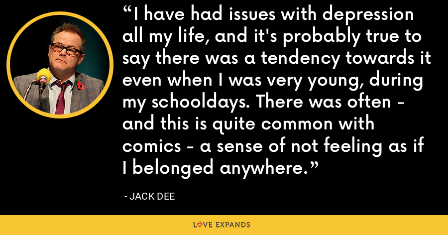 I have had issues with depression all my life, and it's probably true to say there was a tendency towards it even when I was very young, during my schooldays. There was often - and this is quite common with comics - a sense of not feeling as if I belonged anywhere. - Jack Dee
