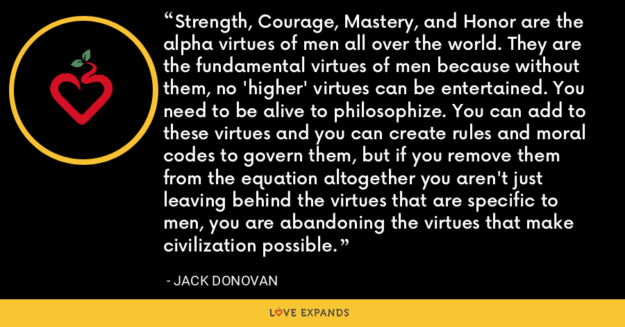 Strength, Courage, Mastery, and Honor are the alpha virtues of men all over the world. They are the fundamental virtues of men because without them, no 'higher' virtues can be entertained. You need to be alive to philosophize. You can add to these virtues and you can create rules and moral codes to govern them, but if you remove them from the equation altogether you aren't just leaving behind the virtues that are specific to men, you are abandoning the virtues that make civilization possible. - Jack Donovan