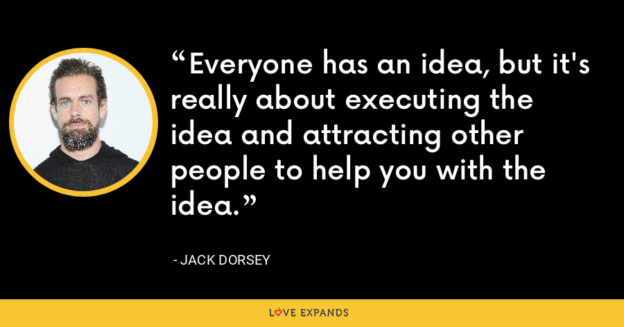 Everyone has an idea, but it's really about executing the idea and attracting other people to help you with the idea. - Jack Dorsey
