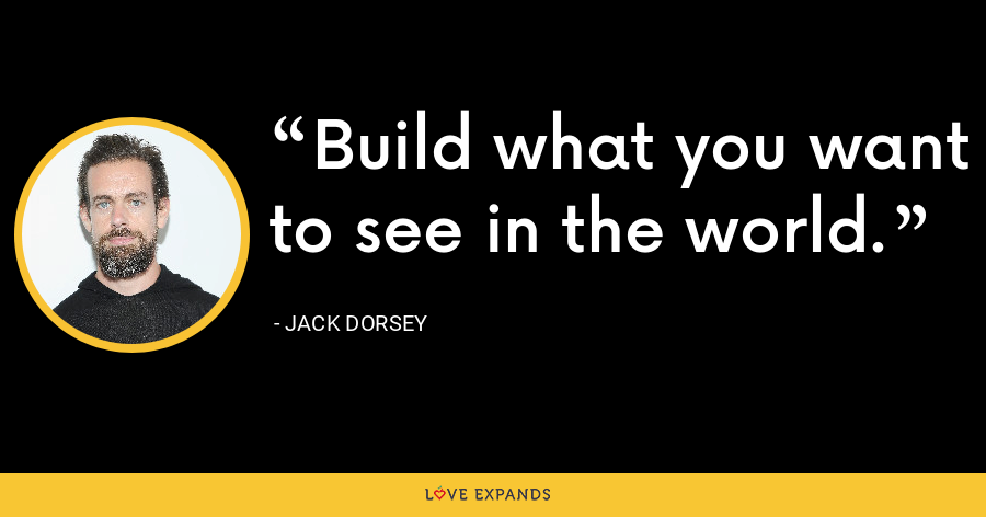 Build what you want to see in the world. - Jack Dorsey