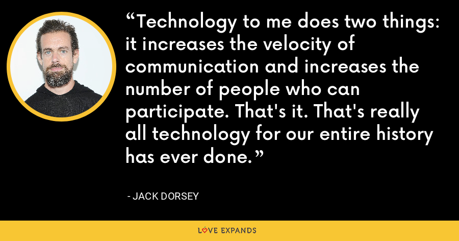 Technology to me does two things: it increases the velocity of communication and increases the number of people who can participate. That's it. That's really all technology for our entire history has ever done. - Jack Dorsey