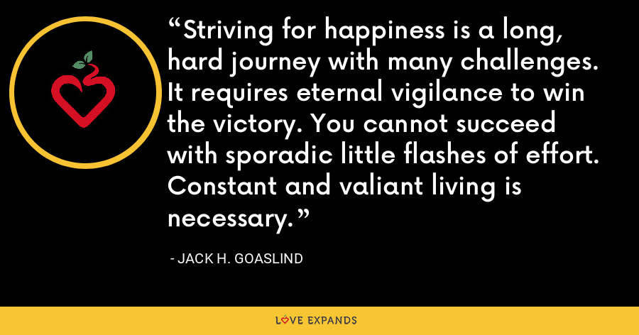 Striving for happiness is a long, hard journey with many challenges. It requires eternal vigilance to win the victory. You cannot succeed with sporadic little flashes of effort. Constant and valiant living is necessary. - Jack H. Goaslind