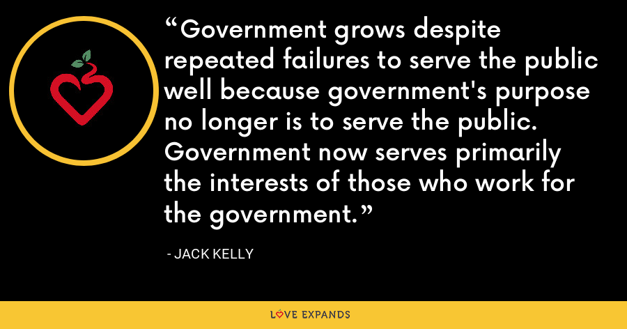 Government grows despite repeated failures to serve the public well because government's purpose no longer is to serve the public.  Government now serves primarily the interests of those who work for the government. - Jack Kelly
