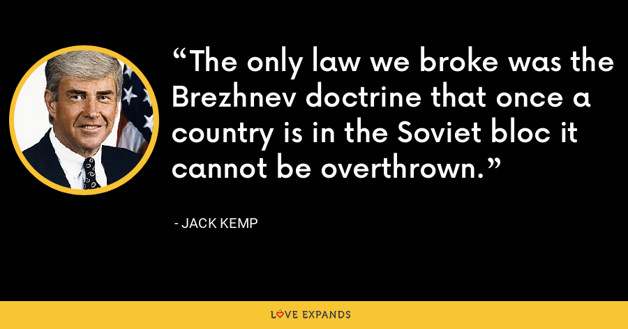 The only law we broke was the Brezhnev doctrine that once a country is in the Soviet bloc it cannot be overthrown. - Jack Kemp