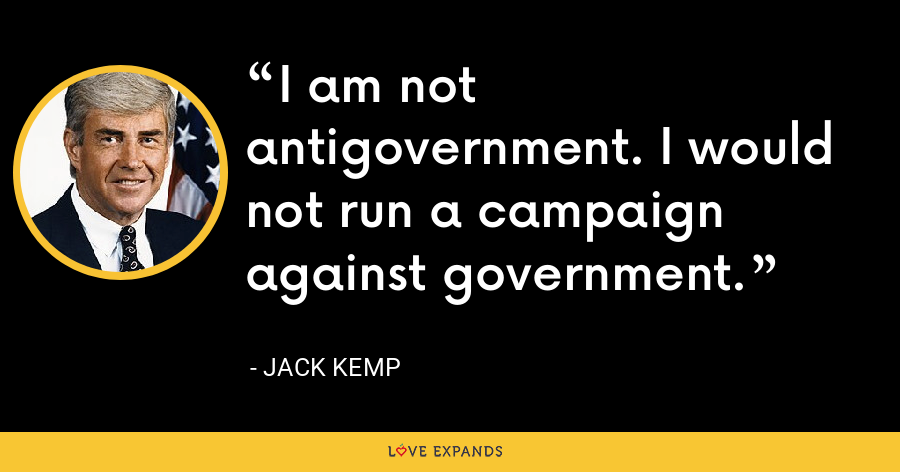 I am not antigovernment. I would not run a campaign against government. - Jack Kemp