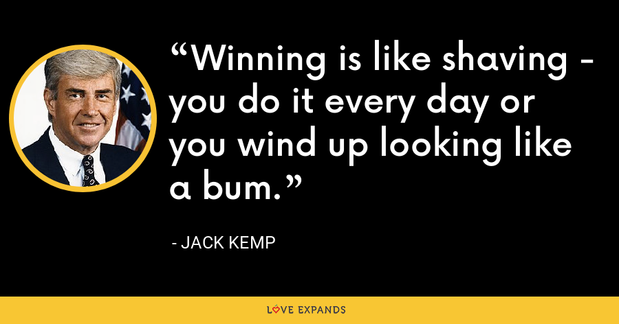 Winning is like shaving - you do it every day or you wind up looking like a bum. - Jack Kemp