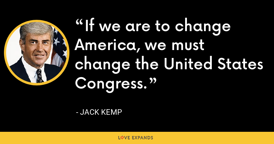 If we are to change America, we must change the United States Congress. - Jack Kemp