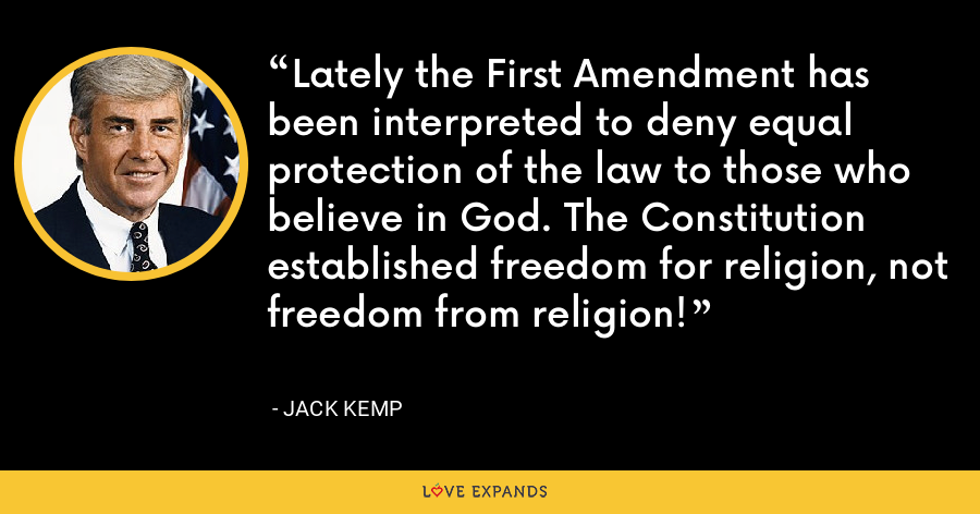 Lately the First Amendment has been interpreted to deny equal protection of the law to those who believe in God. The Constitution established freedom for religion, not freedom from religion! - Jack Kemp