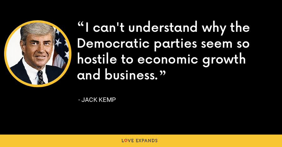 I can't understand why the Democratic parties seem so hostile to economic growth and business. - Jack Kemp