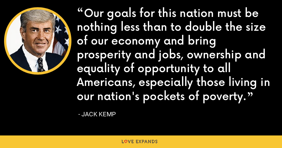 Our goals for this nation must be nothing less than to double the size of our economy and bring prosperity and jobs, ownership and equality of opportunity to all Americans, especially those living in our nation's pockets of poverty. - Jack Kemp