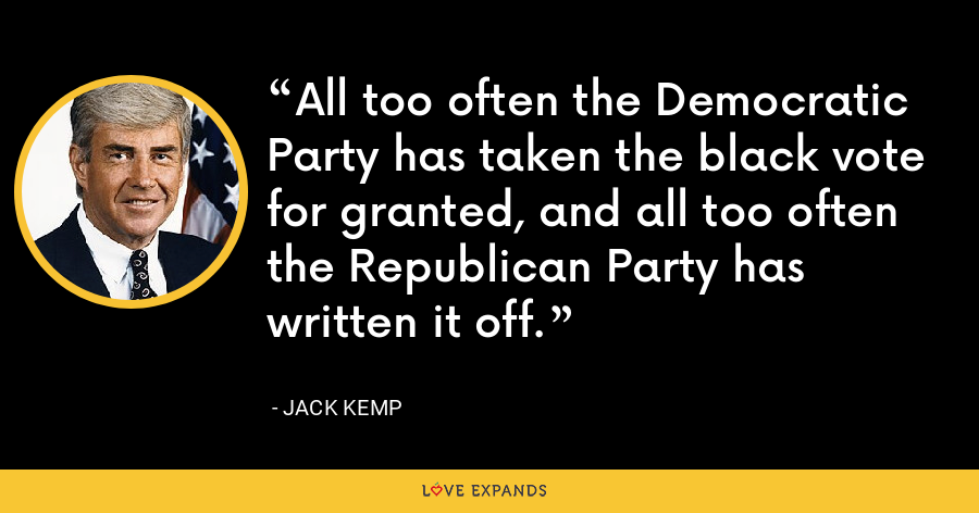 All too often the Democratic Party has taken the black vote for granted, and all too often the Republican Party has written it off. - Jack Kemp
