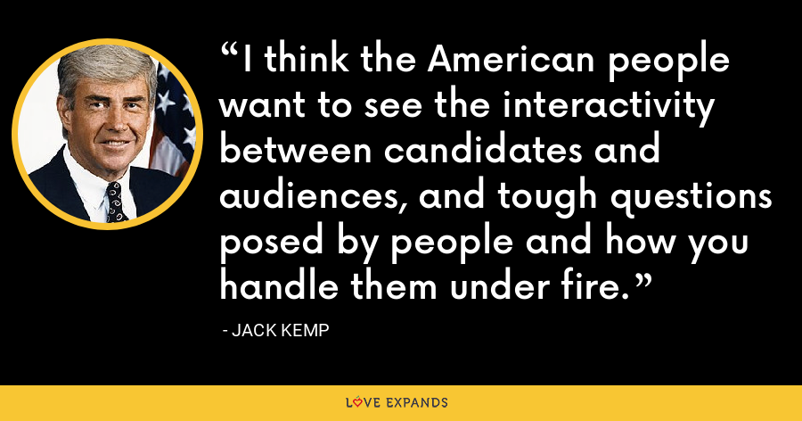 I think the American people want to see the interactivity between candidates and audiences, and tough questions posed by people and how you handle them under fire. - Jack Kemp