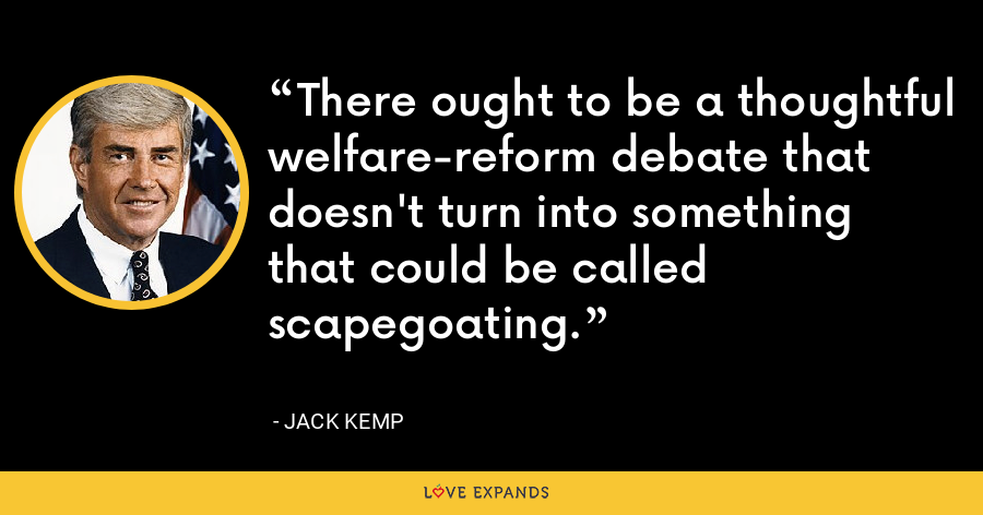 There ought to be a thoughtful welfare-reform debate that doesn't turn into something that could be called scapegoating. - Jack Kemp