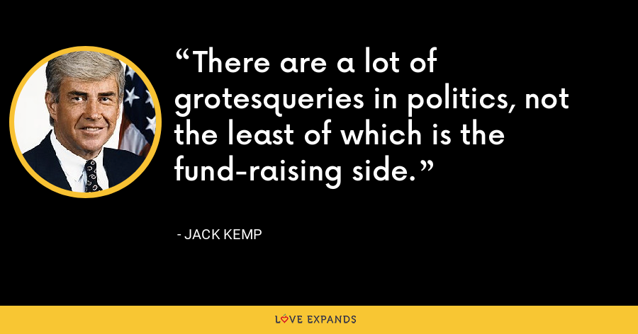 There are a lot of grotesqueries in politics, not the least of which is the fund-raising side. - Jack Kemp