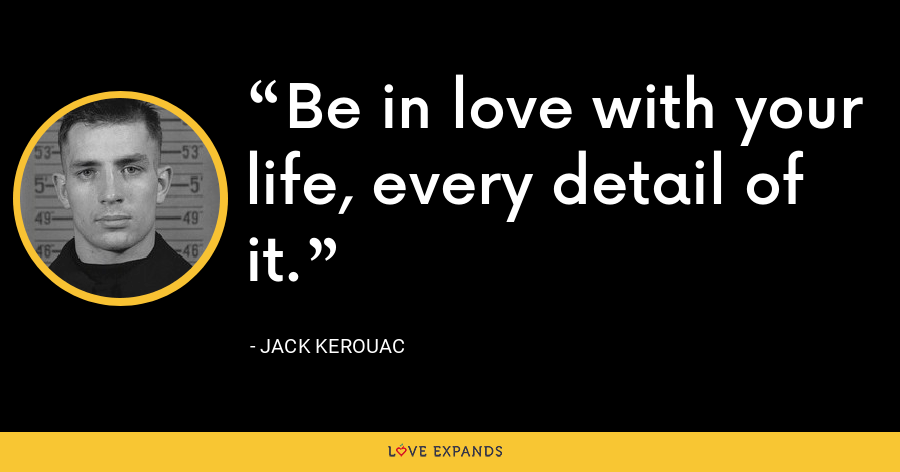 Be in love with your life, every detail of it. - Jack Kerouac