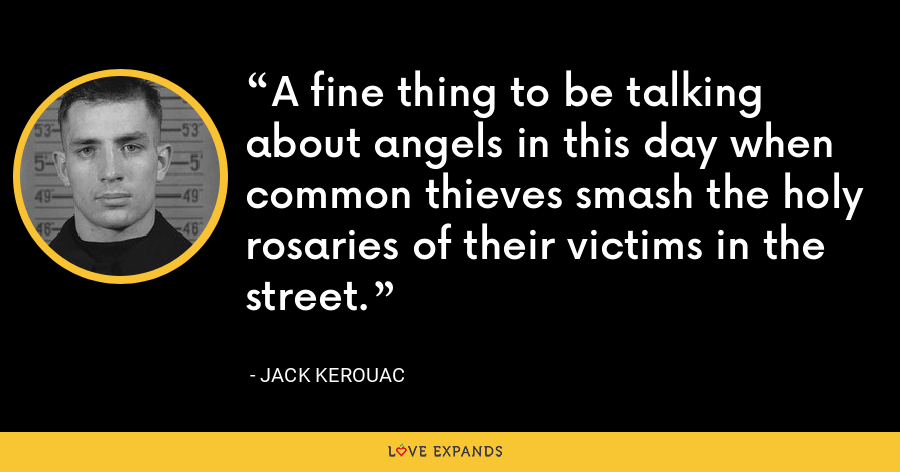 A fine thing to be talking about angels in this day when common thieves smash the holy rosaries of their victims in the street. - Jack Kerouac