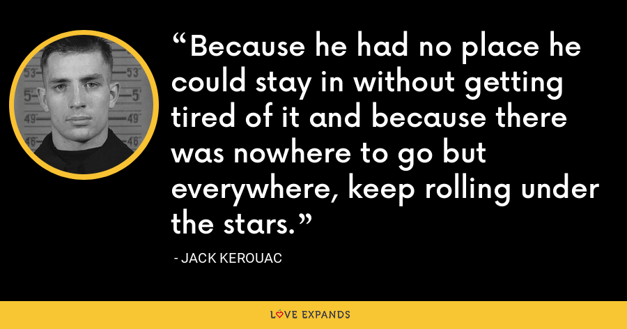 Because he had no place he could stay in without getting tired of it and because there was nowhere to go but everywhere, keep rolling under the stars. - Jack Kerouac