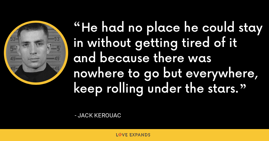 He had no place he could stay in without getting tired of it and because there was nowhere to go but everywhere, keep rolling under the stars. - Jack Kerouac