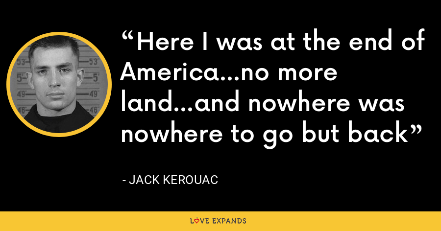 Here I was at the end of America...no more land...and nowhere was nowhere to go but back - Jack Kerouac