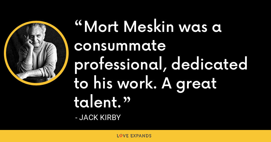 Mort Meskin was a consummate professional, dedicated to his work. A great talent. - Jack Kirby
