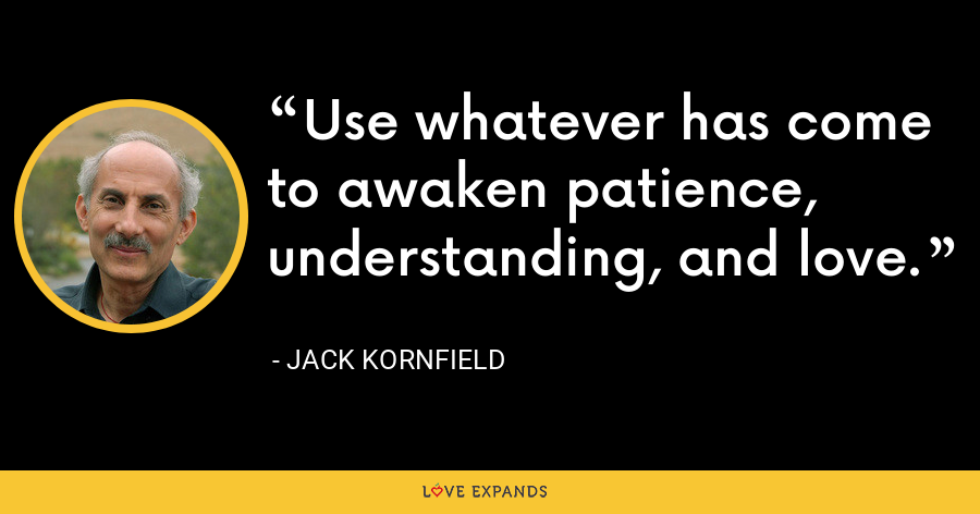 Use whatever has come to awaken patience, understanding, and love. - Jack Kornfield
