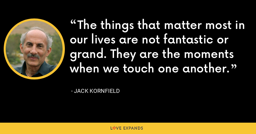 The things that matter most in our lives are not fantastic or grand. They are the moments when we touch one another. - Jack Kornfield