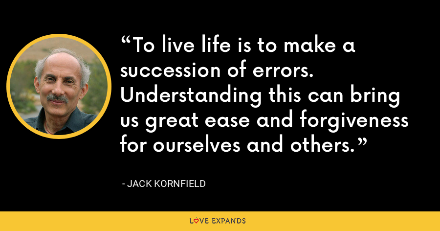 To live life is to make a succession of errors. Understanding this can bring us great ease and forgiveness for ourselves and others. - Jack Kornfield